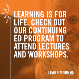Learning is for life. Check out our continuing ed program to attend lectures and workshops.